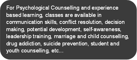 For Psychological Counselling and experience based learning, classes are available in communication skills, conflict resolution, decision making, potential development, self-awareness, leadership training, marriage and child counselling, drug addiction, suicide prevention, student and youth counselling, etc...